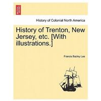 History of Trenton, New Jersey, Etc. [With Illustrations.]