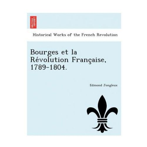 Bourges Et La Re Volution Franc Aise, 1789-1804.
