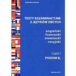 Testy egzaminacyjne z języków obcych, angielski, francuski, niemiecki, rosyjski Część I poziom B2 (opr. miękka)