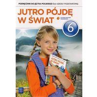 Język polski SP. KL 6. Podręcznik Jutro pójdę w świat (2014) (opr. miękka)