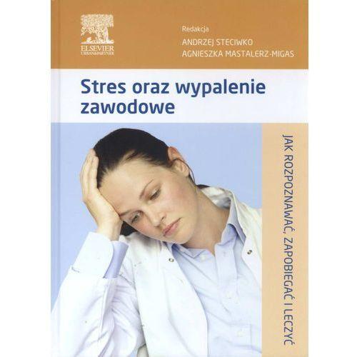 Stres oraz wypalenie zawodowe Jak rozpoznawać, zapobiegać i leczyć (opr. twarda)