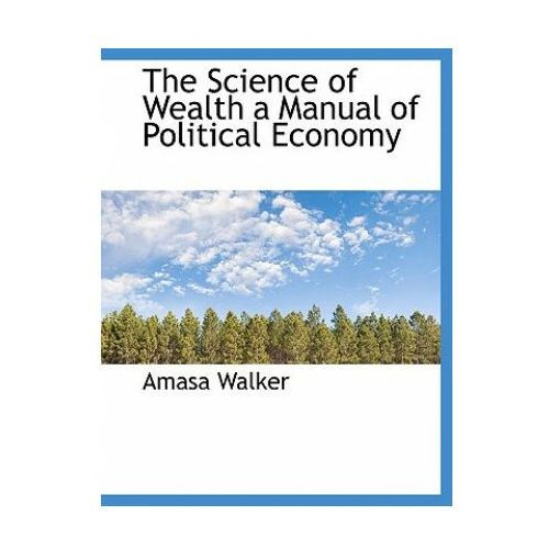 Science of Wealth a Manual of Political Economy