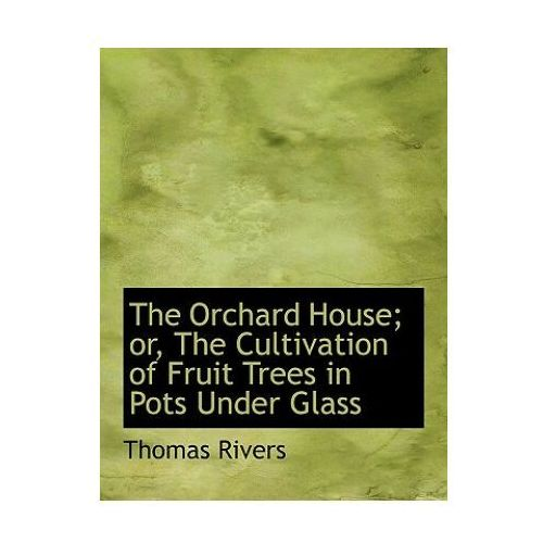 Orchard House; Or, the Cultivation of Fruit Trees in Pots Under Glass