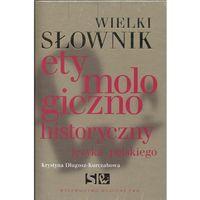 Wielki słownik etymologiczno-historyczny języka polskiego (opr. twarda)