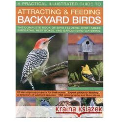 A Practical Illustrated Guide to Attracting and Feeding Backyard Birds: The Complete Book of Bird Feeders, Bird Tables, Birdbaths, Nest Boxes, and G