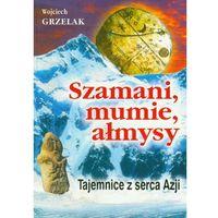 Szamani, mumie, ałmysy. Tajemnice z serca Azji - Wojciech Grzelak (opr. broszurowa)