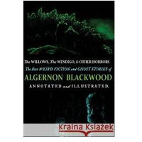 The Willows, the Wendigo, and Other Horrors: The Best Weird Fiction and Ghost Stories of Algernon Blackwood: Annotated and Illustrated Tales of Murder